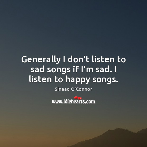 Generally I don't listen to sad songs if I'm sad. I listen to happy songs. Sinead O'Connor Picture Quote