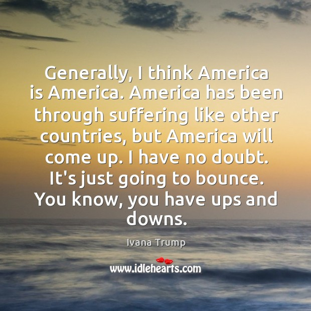 Generally, I think America is America. America has been through suffering like Ivana Trump Picture Quote