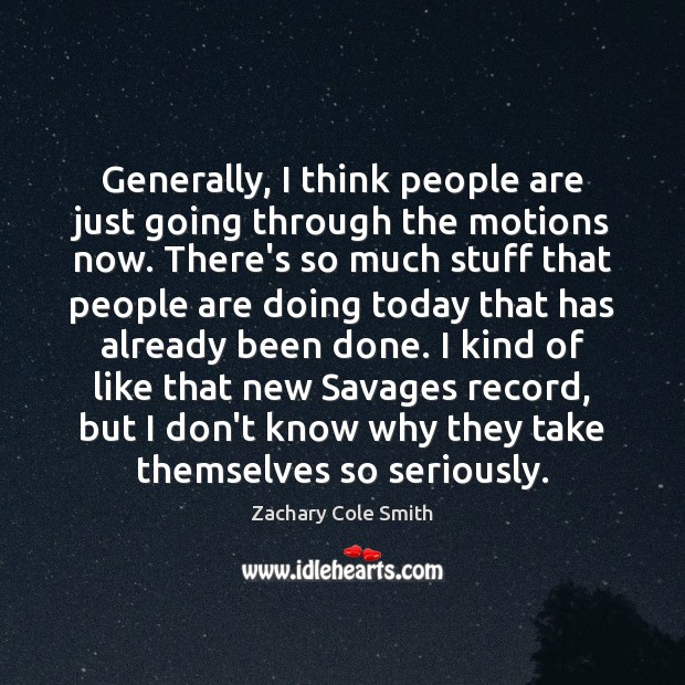 Generally, I think people are just going through the motions now. There's Zachary Cole Smith Picture Quote