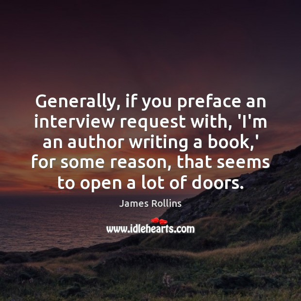 Generally, if you preface an interview request with, 'I'm an author writing James Rollins Picture Quote