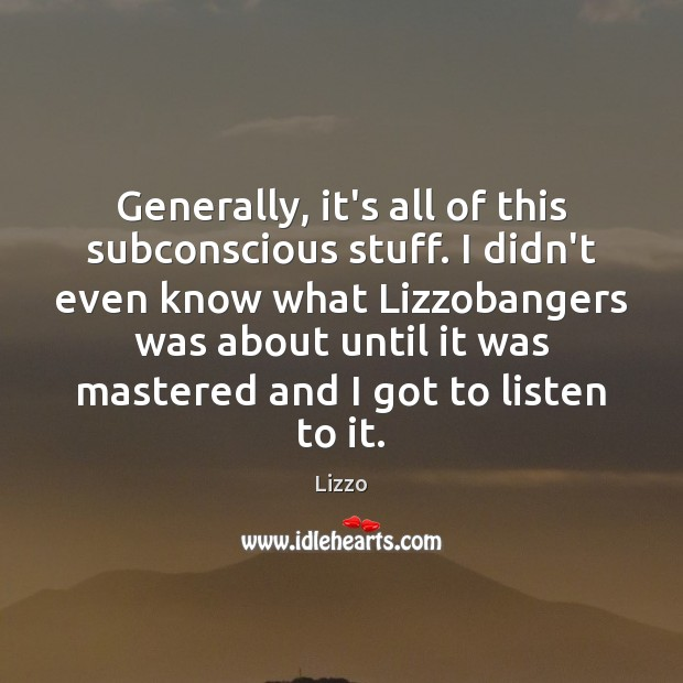 Generally, it's all of this subconscious stuff. I didn't even know what Image