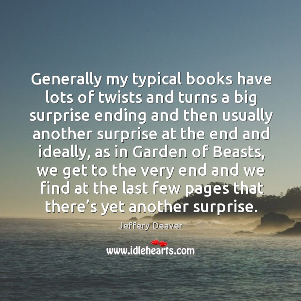 Generally my typical books have lots of twists and turns a big surprise ending and then Jeffery Deaver Picture Quote