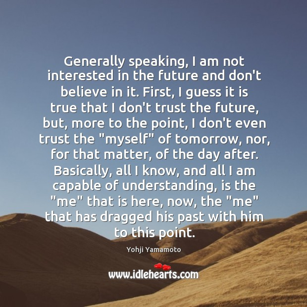 Generally speaking, I am not interested in the future and don't believe Yohji Yamamoto Picture Quote