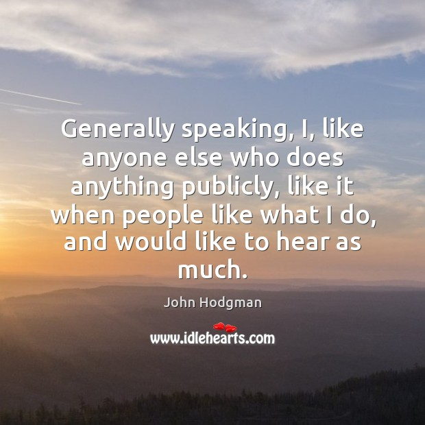 Generally speaking, I, like anyone else who does anything publicly, like it Image