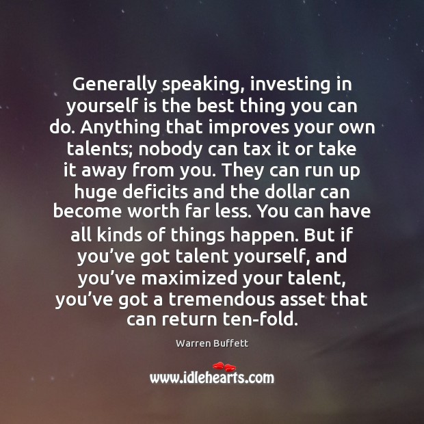 Image, Generally speaking, investing in yourself is the best thing you can do.