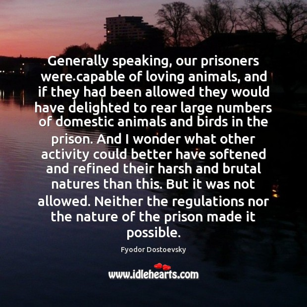 Generally speaking, our prisoners were capable of loving animals, and if they Fyodor Dostoevsky Picture Quote