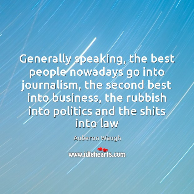 Generally speaking, the best people nowadays go into journalism, the second best Business Quotes Image