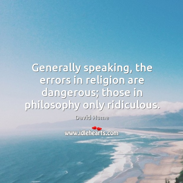 Generally speaking, the errors in religion are dangerous; those in philosophy only ridiculous. David Hume Picture Quote