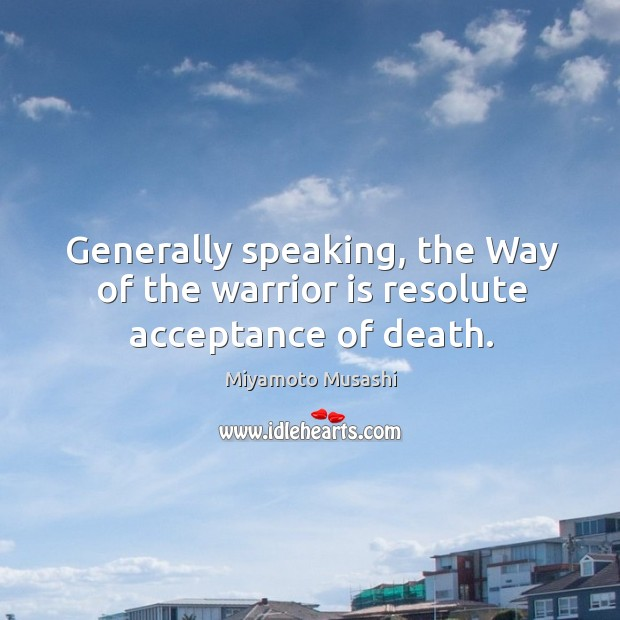 Generally speaking, the way of the warrior is resolute acceptance of death. Image