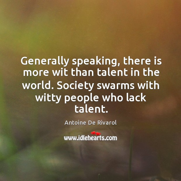 Generally speaking, there is more wit than talent in the world. Society swarms with witty people who lack talent. Antoine De Rivarol Picture Quote