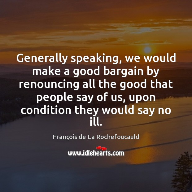 Generally speaking, we would make a good bargain by renouncing all the François de La Rochefoucauld Picture Quote