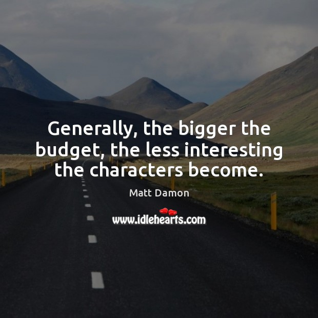 Generally, the bigger the budget, the less interesting the characters become. Matt Damon Picture Quote