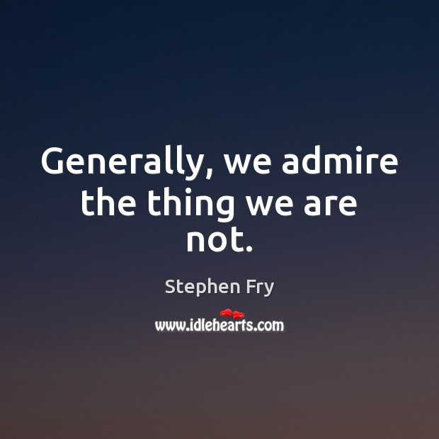 Generally, we admire the thing we are not. Image