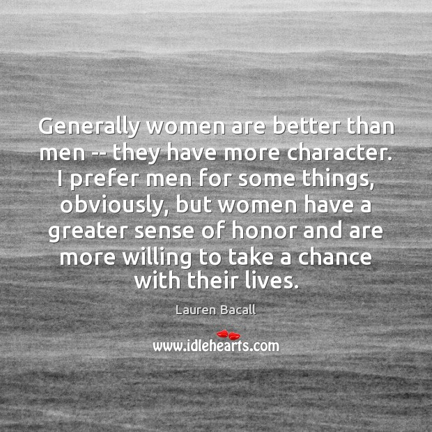 Generally women are better than men — they have more character. I Image