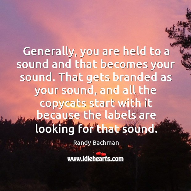 Generally, you are held to a sound and that becomes your sound. Randy Bachman Picture Quote