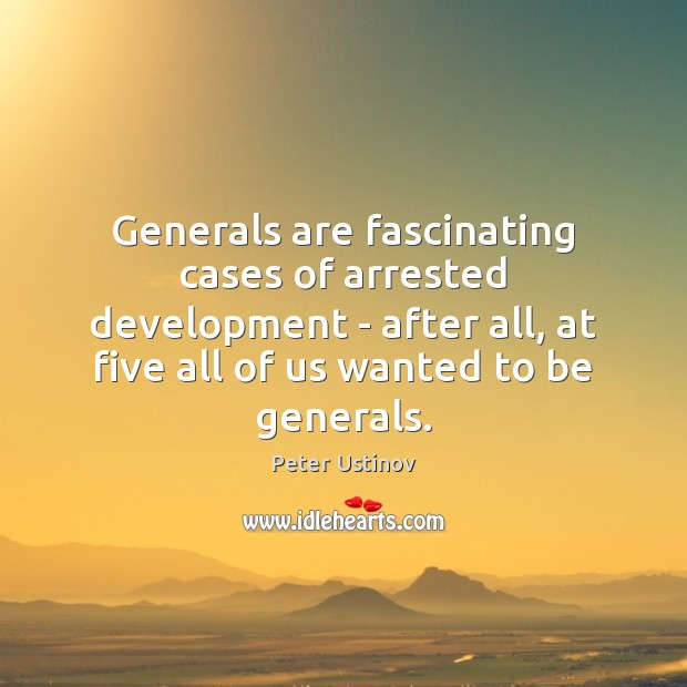 Image, Generals are fascinating cases of arrested development – after all, at five