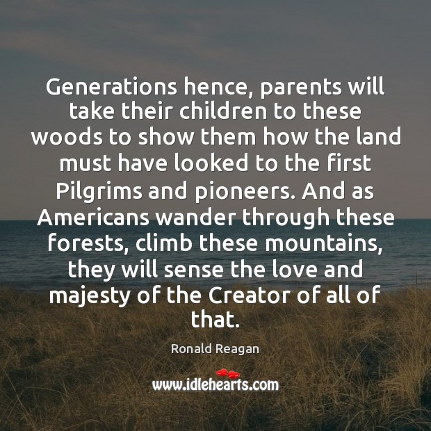 Generations hence, parents will take their children to these woods to show Image