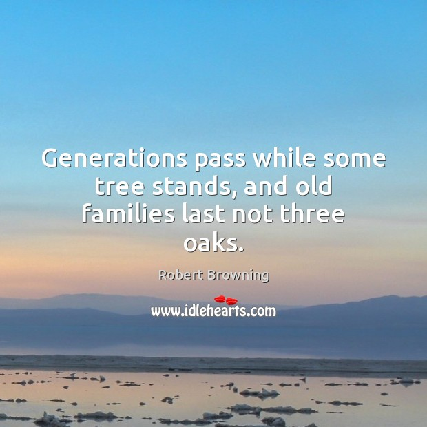 Generations pass while some tree stands, and old families last not three oaks. Robert Browning Picture Quote