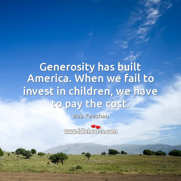 Image, Generosity has built America. When we fail to invest in children, we have to pay the cost.