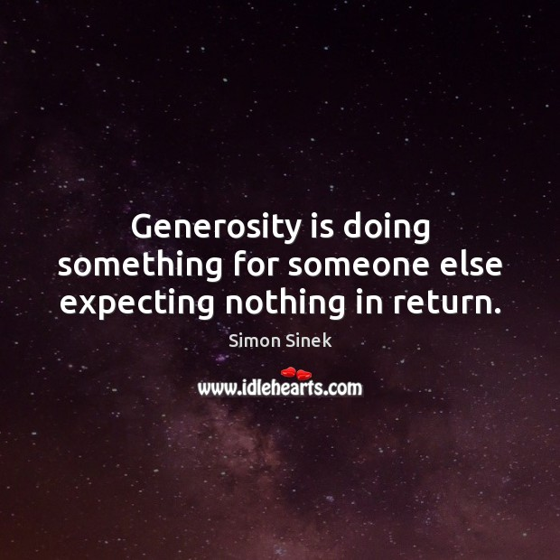 Generosity is doing something for someone else expecting nothing in return. Simon Sinek Picture Quote