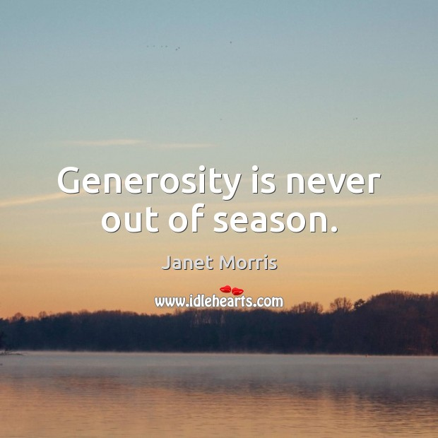 Generosity is never out of season. Janet Morris Picture Quote