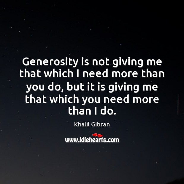 Generosity is not giving me that which I need more than you Khalil Gibran Picture Quote