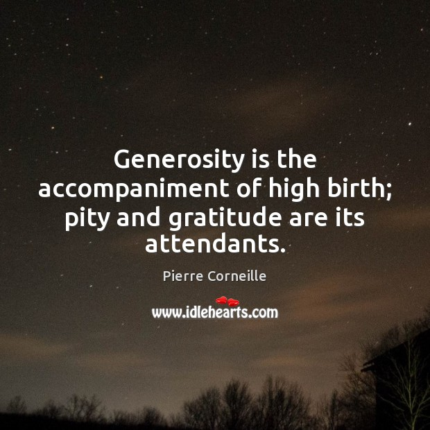 Generosity is the accompaniment of high birth; pity and gratitude are its attendants. Image