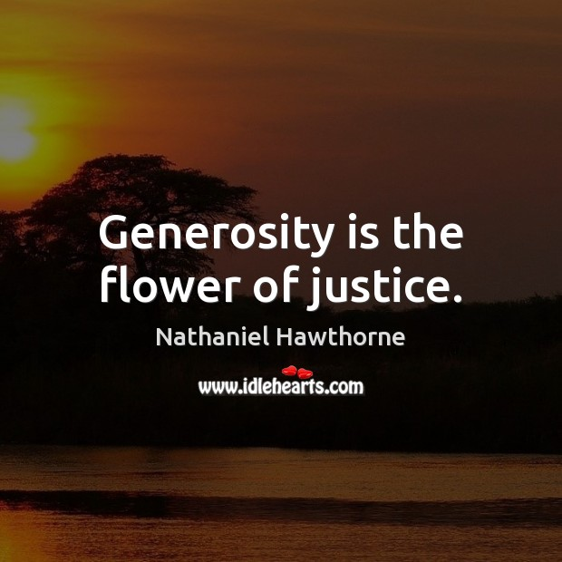 Generosity is the flower of justice. Nathaniel Hawthorne Picture Quote
