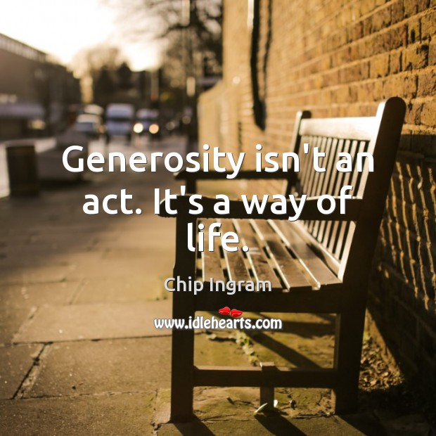 Generosity isn't an act. It's a way of life. Chip Ingram Picture Quote