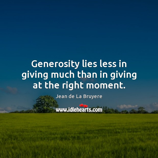 Generosity lies less in giving much than in giving at the right moment. Jean de La Bruyere Picture Quote
