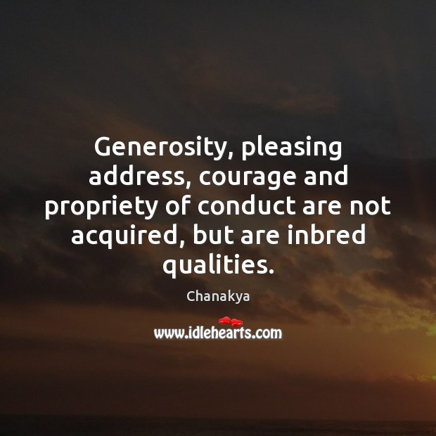 Image, Generosity, pleasing address, courage and propriety of conduct are not acquired, but