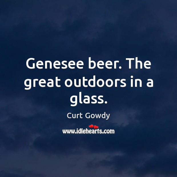 Genesee beer. The great outdoors in a glass. Curt Gowdy Picture Quote