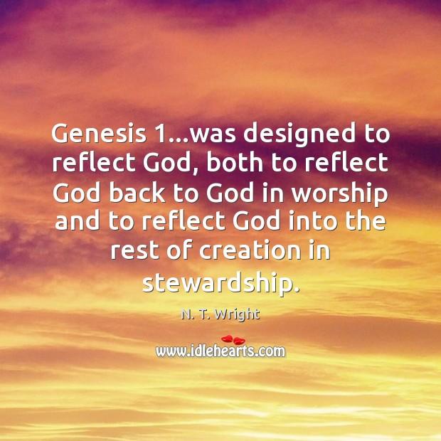 Genesis 1…was designed to reflect God, both to reflect God back to Image