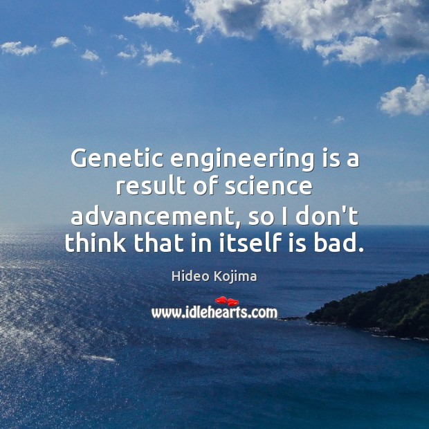 Genetic engineering is a result of science advancement, so I don't think Hideo Kojima Picture Quote