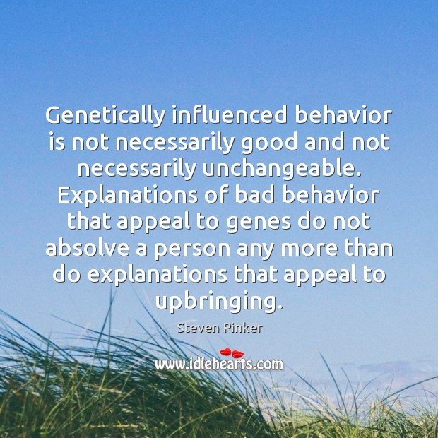 Genetically influenced behavior is not necessarily good and not necessarily unchangeable. Explanations Behavior Quotes Image