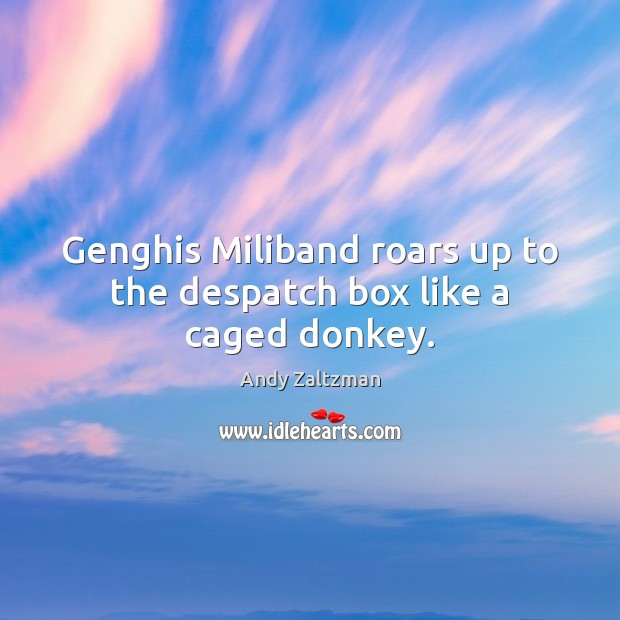 Image, Genghis Miliband roars up to the despatch box like a caged donkey.