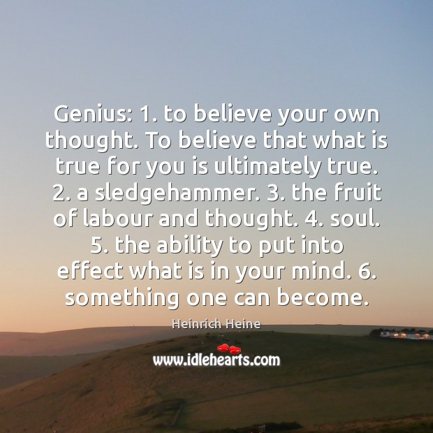 Genius: 1. to believe your own thought. To believe that what is true Heinrich Heine Picture Quote