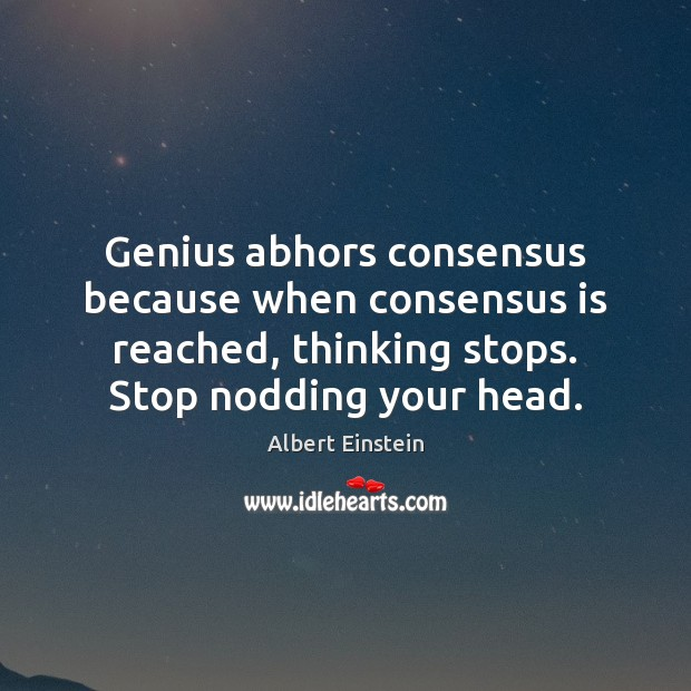 Image, Genius abhors consensus because when consensus is reached, thinking stops. Stop nodding
