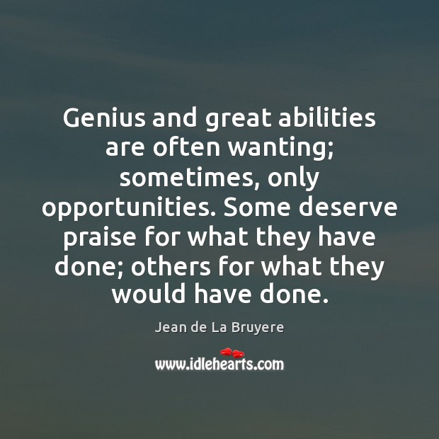 Genius and great abilities are often wanting; sometimes, only opportunities. Some deserve Jean de La Bruyere Picture Quote