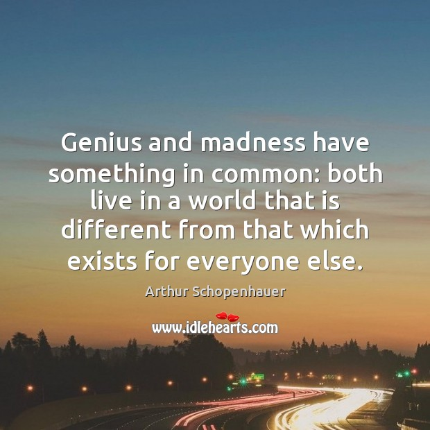 Genius and madness have something in common: both live in a world Arthur Schopenhauer Picture Quote