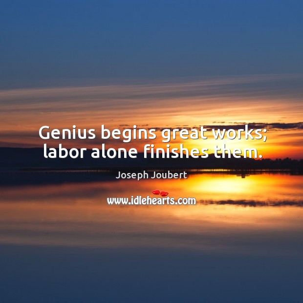 Genius begins great works; labor alone finishes them. Image