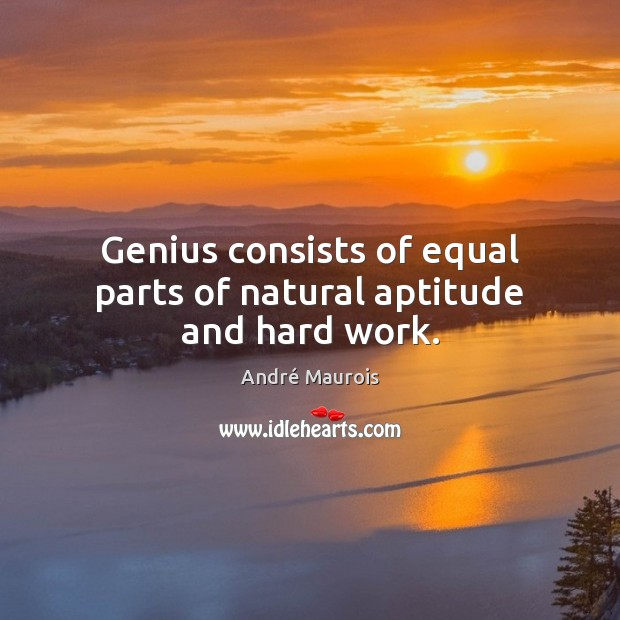 Genius consists of equal parts of natural aptitude and hard work. André Maurois Picture Quote