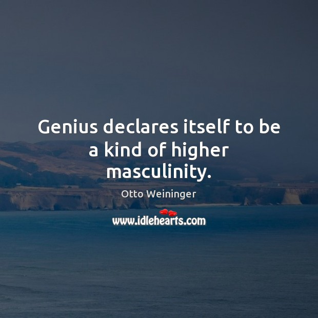 Genius declares itself to be a kind of higher masculinity. Otto Weininger Picture Quote