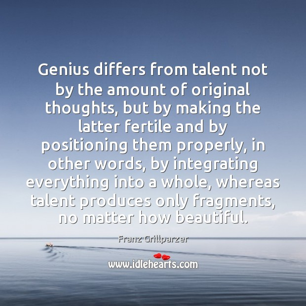 Genius differs from talent not by the amount of original thoughts, but Franz Grillparzer Picture Quote