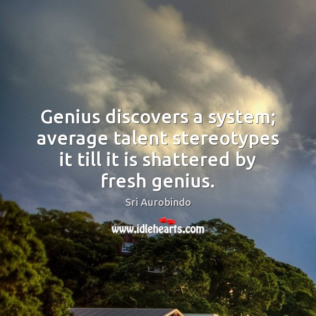 Genius discovers a system; average talent stereotypes it till it is shattered Sri Aurobindo Picture Quote