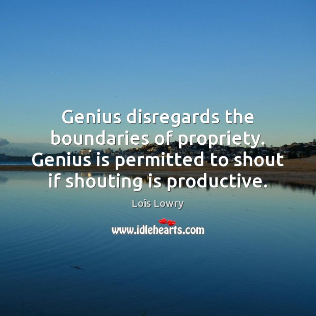 Genius disregards the boundaries of propriety. Genius is permitted to shout if Lois Lowry Picture Quote