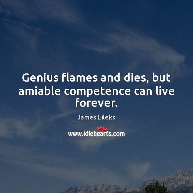 Image, Genius flames and dies, but amiable competence can live forever.