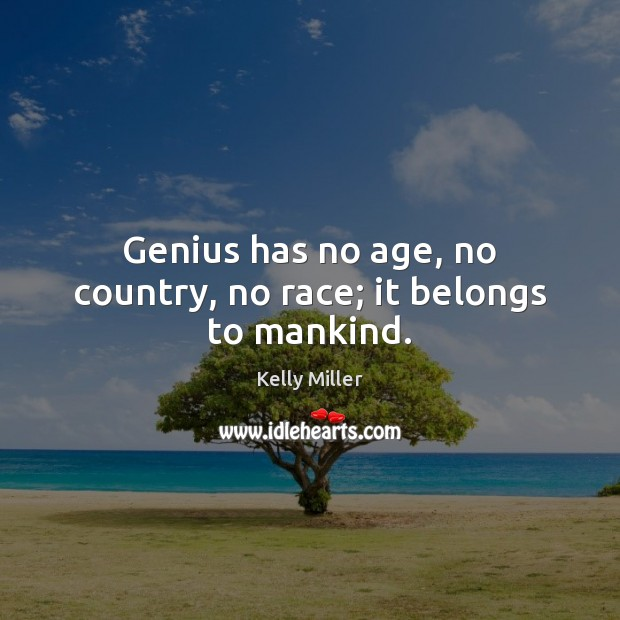 Genius has no age, no country, no race; it belongs to mankind. Kelly Miller Picture Quote