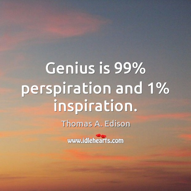 Genius Is 99 Perspiration And 1 Inspiration