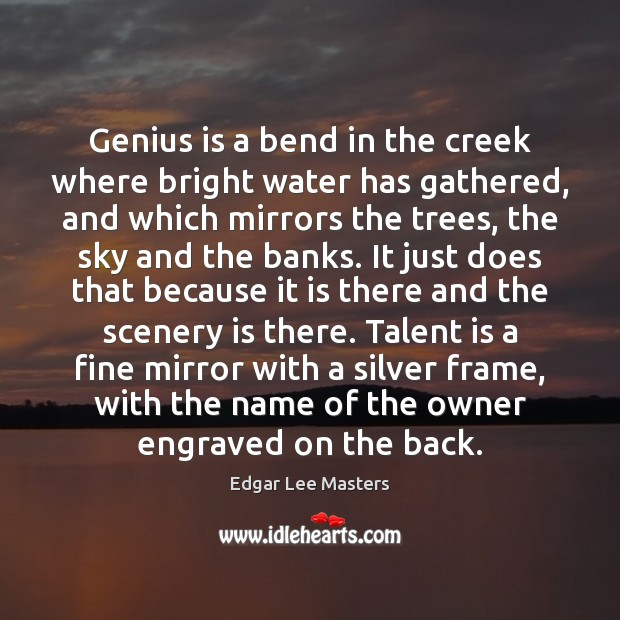 Genius is a bend in the creek where bright water has gathered, Edgar Lee Masters Picture Quote